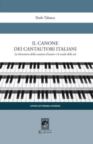 Il canone dei cantautori italiani. La letteratura della canzone d'autore e le scuole delle età - Paolo Talanca |