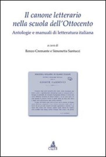 Il canone letterario nella scuola dell'Ottocento. Antologie e manuali di letteratura italiana - R. Cremante | Kritjur.org