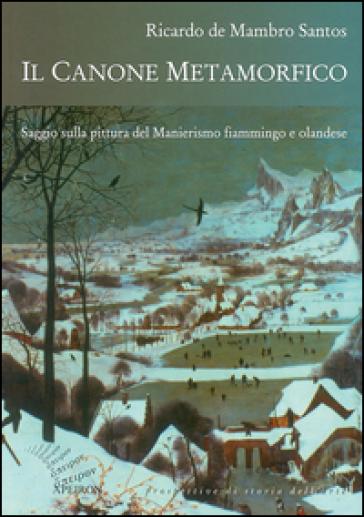 Il canone metamorfico. Saggio sulla pittura del manierismo fiammingo e olandese - Ricardo De Mambro Santos | Rochesterscifianimecon.com