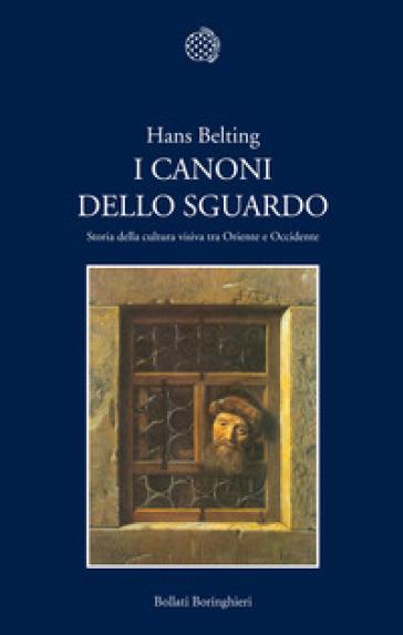 I canoni dello sguardo. Storia della cultura visiva tra Oriente e Occidente - Hans Belting |