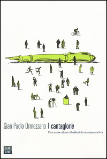 I cantaglorie. Una storia calda e ribalda della stampa sportiva - Gian Paolo Ormezzano |