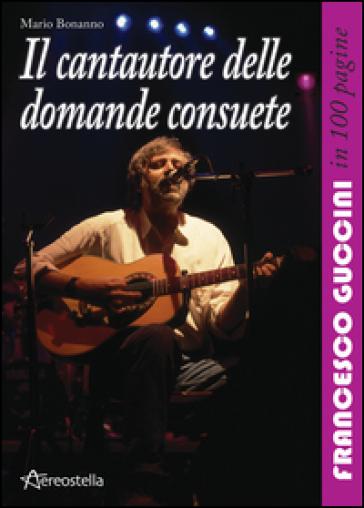 Il cantautore delle domande consuete. Francesco Guccini in 100 pagine - Mario Bonanno   Jonathanterrington.com