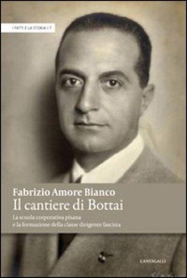 Il cantiere di Bottai. La scuola corporativa pisana e la formazione della classe dirigente fascista - Fabrizio Amore Bianco |