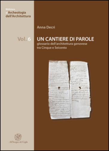 Un cantiere di parole. Glossario dell'architettura genovese tra Cinque e Seicento - Anna Decri |