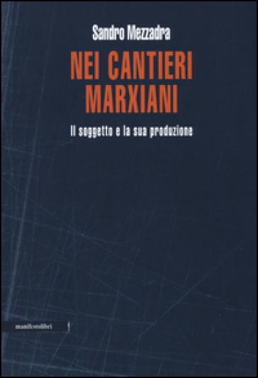 Nei cantieri marxiani. Il soggetto e la sua produzione - Sandro Mezzadra |