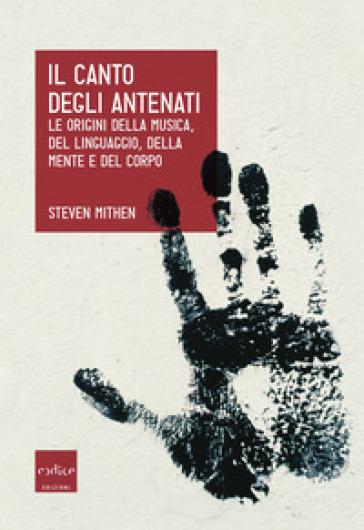 Il canto degli antenati. Le origini della musica, del linguaggio, della mente e del corpo - Steven Mithen |