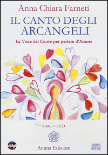 Il canto degli arcangeli. La voce del cuore per parlare d'amore. Con 2 CD Audio - Anna C. Farneti | Rochesterscifianimecon.com