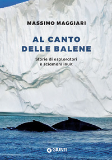 Al canto delle balene. Storie di esploratori, cacciatori e sciamani inuit - Massimo Maggiari | Thecosgala.com