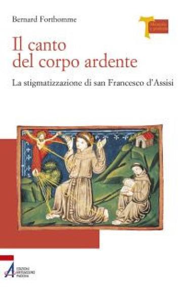 Il canto del corpo ardente. La stigmatizzazione di san Francesco d'Assisi - Bernard Forthomme |