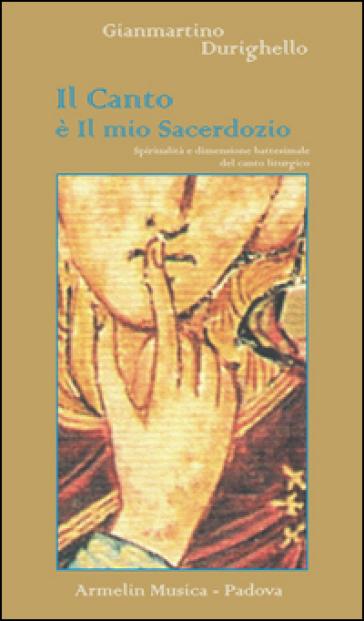 Il canto è il mio sacerdozio. Spiritualità e dimensione battesimale del canto liturgico - Gianmartino Durighello |