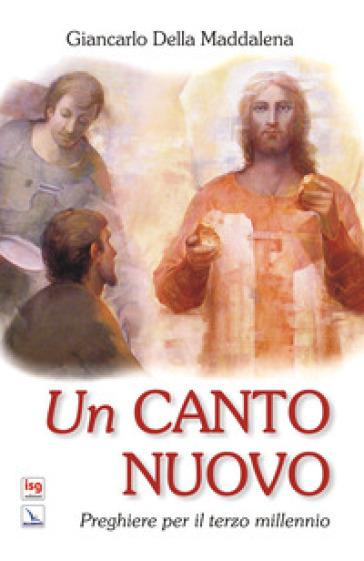 Un canto nuovo. Preghiere per il terzo millennio - Giancarlo Della Maddalena |