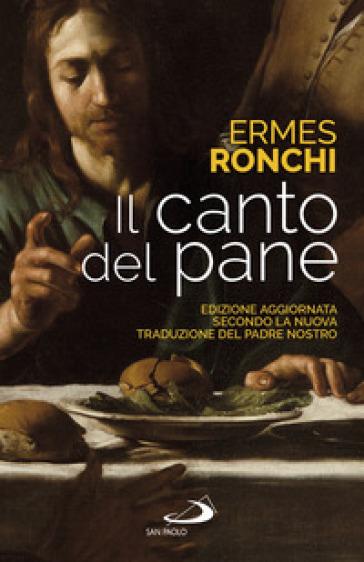 Il canto del pane. Edizione aggiornata secondo la nuova traduzione del Padre Nostro - Ermes Ronchi |