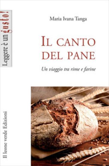 Il canto del pane. Un viaggio tra rime e farine - Maria Ivana Tanga |