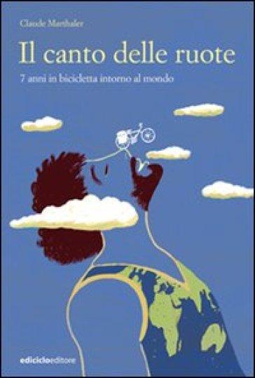 Il canto delle ruote. 7 anni in bicicletta intorno al mondo - Claude Marthaler   Rochesterscifianimecon.com