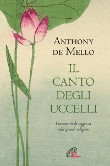 Il canto degli uccelli. Frammenti di saggezza nelle grandi religioni - Anthony De Mello |