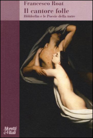 Il cantore folle. Holderlin e le Poesie della torre - Francesco Roat | Ericsfund.org