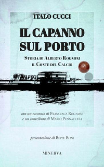 Il capanno sul porto. Storia di Alberto Rognoni il conte del calcio - Italo Cucci | Thecosgala.com