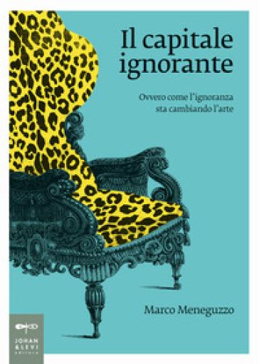 Il capitale ignorante. Ovvero come l'ignoranza sta cambiando l'arte - Marco Meneguzzo | Thecosgala.com
