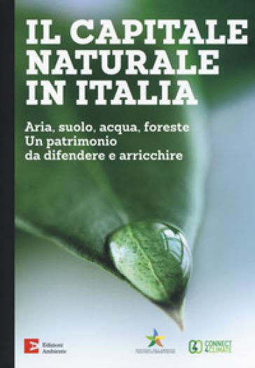 Il capitale naturale in Italia. Aria, suolo, acqua, foreste. Un patrimonio da difendere e arricchire