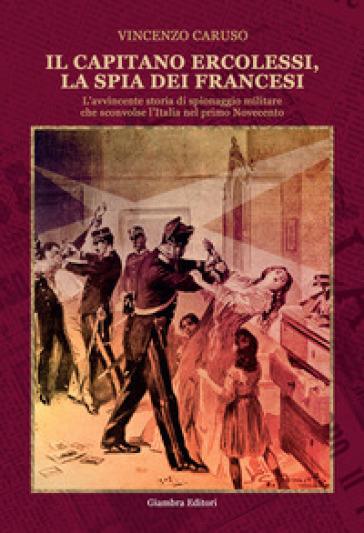 Il capitano Ercolessi, la spia dei francesi. L'avvincente storia di spionaggio militare che sconvolse l'Italia nel primo Novecento - Vincenzo Caruso |