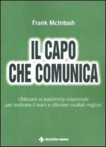 Il capo che comunica. Utilizzare la leadership relazionale per motivare il team e ottenere risultati migliori