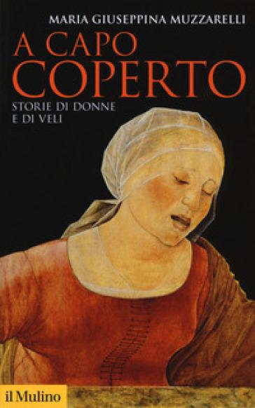 A capo coperto. Storie di donne e di veli - Maria Giuseppina Muzzarelli  