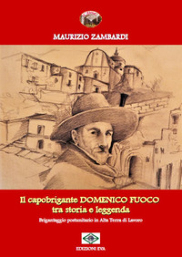 Il capobrigante Domenico Fuoco tra storia e leggenda. Brigantaggio postunitario in alta terra di lavoro - Maurizio Zambardi | Kritjur.org
