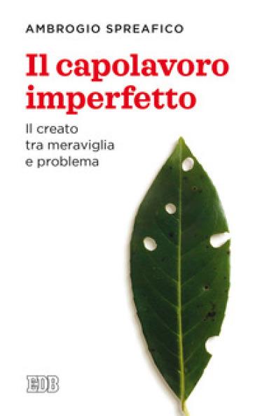Il capolavoro imperfetto. Il creato tra meraviglia e problema - Ambrogio Spreafico |
