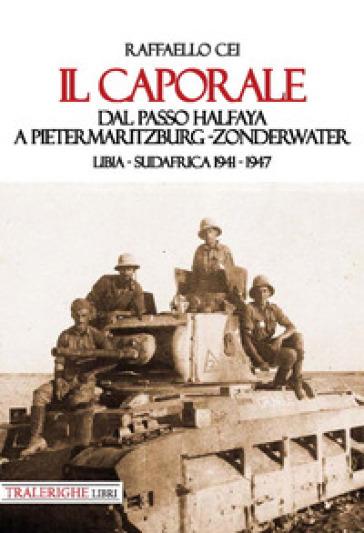 Il caporale. Dal passo Halfaya a Pietermaritzburg-Zonderwater. Libia-Sudafrica 1941-1947 - Raffaello Cei  