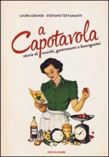 A capotavola. Storie di cuochi, gastronomi e buongustai - Laura Grandi pdf epub
