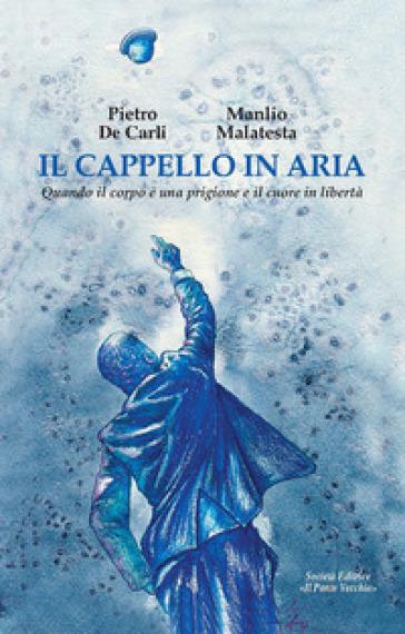 Il cappello in aria. Quando il corpo è una prigione e il cuore in libertà - Pietro De Carli | Thecosgala.com