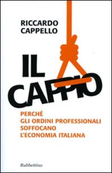 Il cappio. Perché gli ordini professionali soffocano l'economia italiana - Riccardo Cappello |