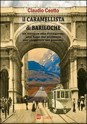 Il caramellista di Bariloche. Da Genova alla Patagonia, una fuga dal presente per viaggiare nel passato - Claudio Ceotto | Kritjur.org