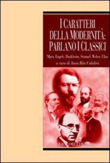 I caratteri della modernità: parlano i classici. Marx, Engels, Durkheim, Simmel, Weber, Elias - A. R. Calabrò pdf epub
