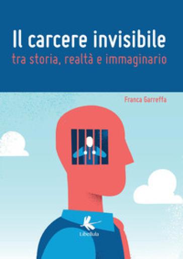 Il carcere invisibile tra storia, realtà e immaginario - Franca Garreffa |
