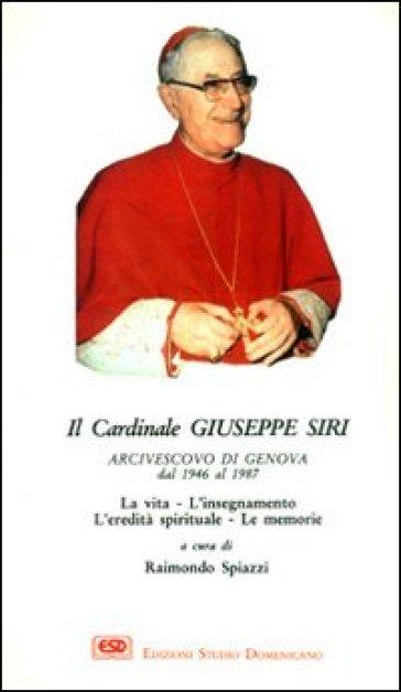 Il cardinal Siri. La vita, l'insegnamento, l'eredità spirituale, le memorie - Raimondo Spiazzi  