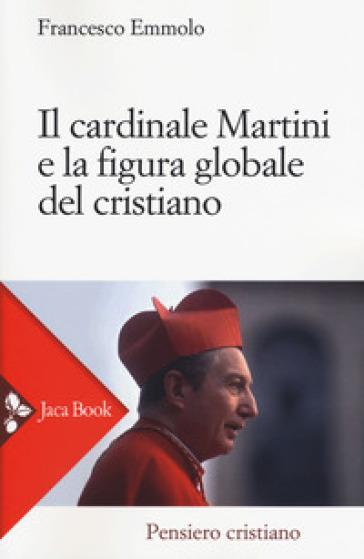 Il cardinale Martini e la figura globale del cristiano - F. Emmolo  
