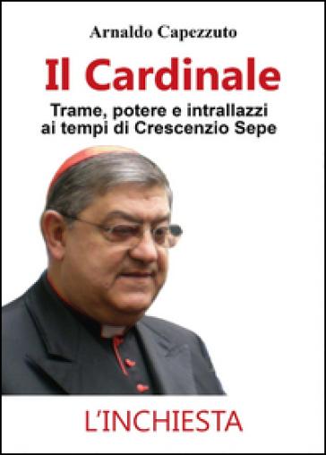 Il cardinale. Trame, potere e intrallazzi ai tempi di Crescenzio Sepe - Arnaldo Capezzuto | Kritjur.org