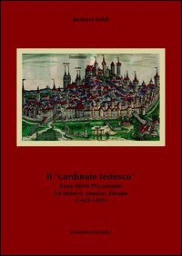 Il «cardinale tedesco». Enea Silvio Piccolomini fra impero, papato, Europa (1442-1455) - Barbara Baldi |