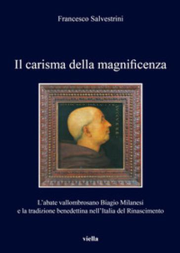 Il carisma della magnificenza. L'abate vallombrosano Biagio Milanesi e la tradizione benedettina nell'Italia del Rinascimento - Francesco Salvestrini |