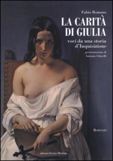 La carità di Giulia. Voci da una storia d'inquisizione - Fabio Romano  
