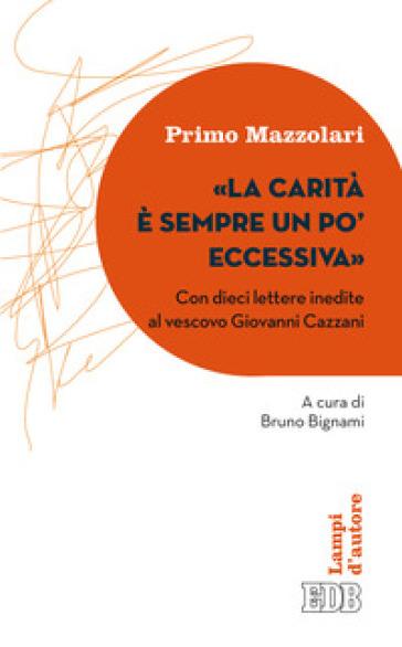 La carità è sempre un po' eccessiva. Con dieci lettere inedite al vescovo Giovanni Cazzani - Primo Mazzolari  