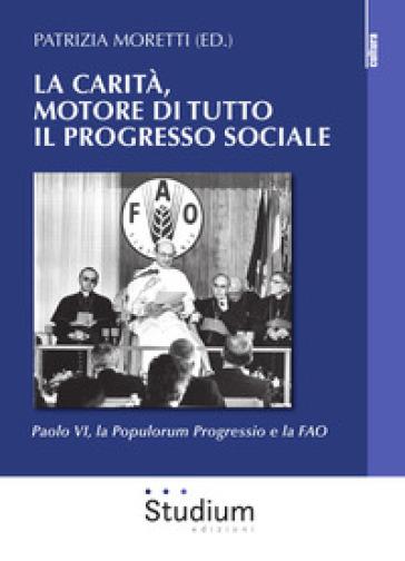 La carità, motore di tutto il progresso sociale. Paolo VI, la Populorum progressio e la FAO - P. Moretti | Kritjur.org