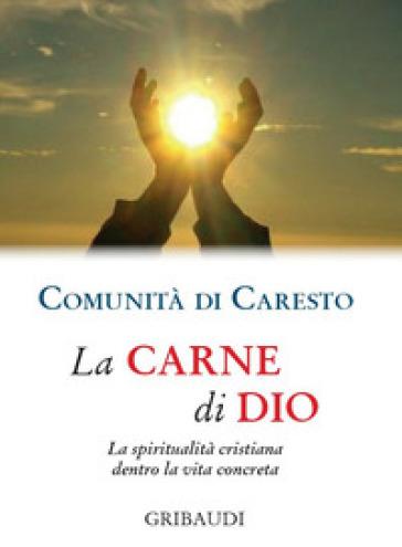 La carne di Dio. La spiritualità cristiana dentro la vita concreta - Comunità di Caresto |