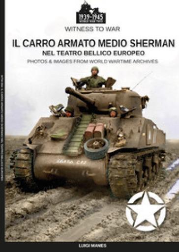 Il carro armato medio Sherman nel teatro bellico europeo - Luigi Manes |