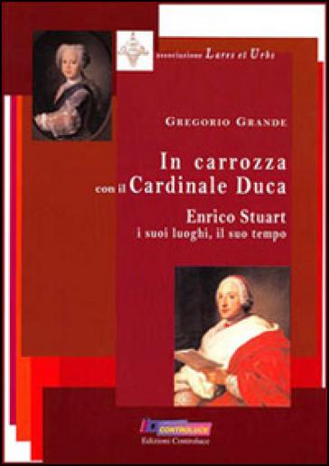 In carrozza con il cardinale duca. Enrico Stuart, i suoi luoghi, il suo tempo - Gregorio Grande |