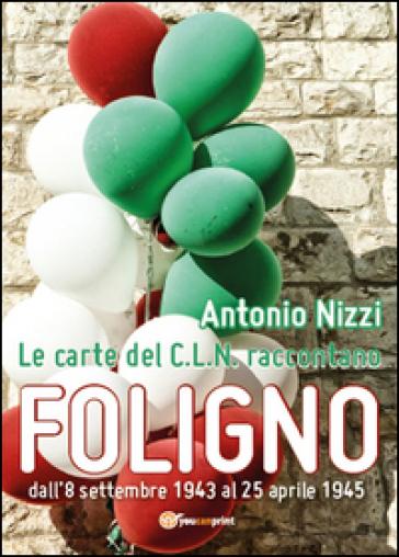 Le carte del C.L.N. raccontano Foligno - Antonio Nizzi |
