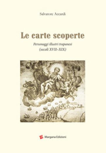 Le carte scoperte. Personaggi illustri trapanesi (secoli XVII-XIX) - Salvatore Accardi |