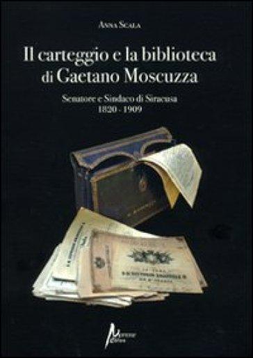 Il carteggio e la biblioteca di Gaetano Moscuzza senatore e sindaco di Siracusa (1820-1909) - Anna Scala |