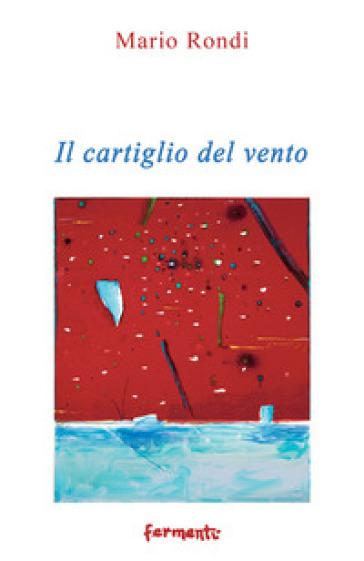Il cartiglio del vento (2016-2017) - Mario Rondi |